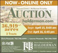 NOW -ONLINE ONLYDelaware County   Mt Pleasant TownshipAUCTIONhalderman.com36.919-acres+/-Begin: April 15, 8:00 amEnd: April 16, 6:45 pm2 TractsChris Peacock: 765.546.0592  Lauren Peacock: 765.546.7359Owner: Horton Living TrustAAR NAALINDIANAALETIONERSASSOCIATION AuctioneerHALDERMANtGUAL HOUSNOOPFORTUNITYAuctioneer: Russell D. HarmeyerREAL ESTATE & FARM MANAGEMENTIRES IN Auet. Lie. A09019 NN:HLS#CCP-12486 (20)800.424.2324   h alderman.comSM-LA1765437 NOW -ONLINE ONLY Delaware County   Mt Pleasant Township AUCTION halderman.com 36.919- acres +/- Begin: April 15, 8:00 am End: April 16, 6:45 pm 2 Tracts Chris Peacock: 765.546.0592  Lauren Peacock: 765.546.7359 Owner: Horton Living Trust AAR NAA LINDIANA ALETIONERS ASSOCIATION Auctioneer HALDERMAN tGUAL HOUSNO OPFORTUNITY Auctioneer: Russell D. Harmeyer REAL ESTATE & FARM MANAGEMENT IRES IN Auet. Lie. A09019 NN: HLS#CCP-12486 (20) 800.424.2324   h alderman.com SM-LA1765437