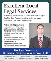 Excellent LocalLegal ServicesRathbun, Cservenyak & Kozol is Will County'sleading law firm providing superior legalservices to the local community.Partner, Luis Magana, focuseshis practice on providing expertlocal representation and fighting forthe rights of injured workers andindividuals injured in all types ofaccidents.For a free consultation, contact Luisat Rathbun, Cservenyak & Kozol at1-815-730-1977 orImagana@rcklawfirm.comVisit our website at rcklawfirm.comTHE LAW OFFICES OFRATHBUN, CSERVENYAK & KOZOL, LLC3260 Executive Drive15409 S. Route 599450 Enterprise DriveJoliet: 815-730-1977Plainfield: 815-577-9763Mokena: 708-479-9949SM-CL1767467 Excellent Local Legal Services Rathbun, Cservenyak & Kozol is Will County's leading law firm providing superior legal services to the local community. Partner, Luis Magana, focuses his practice on providing expert local representation and fighting for the rights of injured workers and individuals injured in all types of accidents. For a free consultation, contact Luis at Rathbun, Cservenyak & Kozol at 1-815-730-1977 or Imagana@rcklawfirm.com Visit our website at rcklawfirm.com THE LAW OFFICES OF RATHBUN, CSERVENYAK & KOZOL, LLC 3260 Executive Drive 15409 S. Route 59 9450 Enterprise Drive Joliet: 815-730-1977 Plainfield: 815-577-9763 Mokena: 708-479-9949 SM-CL1767467