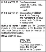 """IN THE MATTER OF: The Companies Act,Chapter 81, R.S.N.S., 1989,as amended- and -IN THE MATTER OF: An application of 3065521Nova Scotia Company(the """"Company"""") for leaveto surrender its Certificateof IncorporationNOTICE IS HEREBY GIVEN that the Companyintends to make application to the Registrar ofJoint Stock Companies for leave to surrender itsCertificate of Incorporation.DATED March 24, 2020.DAVID REIDCox & Palmer1100-1959 Upper Water St.Halifax, NS B3J 3N2Solicitor for the Company IN THE MATTER OF: The Companies Act, Chapter 81, R.S.N.S., 1989, as amended - and - IN THE MATTER OF: An application of 3065521 Nova Scotia Company (the """"Company"""") for leave to surrender its Certificate of Incorporation NOTICE IS HEREBY GIVEN that the Company intends to make application to the Registrar of Joint Stock Companies for leave to surrender its Certificate of Incorporation. DATED March 24, 2020. DAVID REID Cox & Palmer 1100-1959 Upper Water St. Halifax, NS B3J 3N2 Solicitor for the Company"""