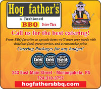 Hog father'sOld FashionedBBQ Drive-ThruMather'sCall us for the best catering!From BBQ favorites to upscale items we'll meet your needs withdelicious food, great service, and a reasonable price.Catering Packages for any budget!poeters itociaI COmty*2018*ComOffia*2017**2019*ster'sBEST OF THEBEST OF THEbes bes bestBEST OF THEFIRST PLACObscruer-ReperterServing OutFIRST PLACObscruer ReporteTring Our CommunityFIRST PLACEObserver ReporterServing Oun CeunmCommunityenos 1243 East Main Street - Monongahela, PA724-310-3757hogfathersbbq.com Obeeere Hog father's Old Fashioned BBQ Drive-Thru Mather's Call us for the best catering! From BBQ favorites to upscale items we'll meet your needs with delicious food, great service, and a reasonable price. Catering Packages for any budget! poeters itociaI COmty *2018* Com Offia *2017* *2019* ster's BEST OF THE BEST OF THE bes bes best BEST OF THE FIRST PLAC Obscruer-Reperter Serving Out FIRST PLAC Obscruer Reporte Tring Our Community FIRST PLACE Observer Reporter Serving Oun Ceunm Community enos 1 243 East Main Street - Monongahela, PA 724-310-3757 hogfathersbbq.com  Obeeere