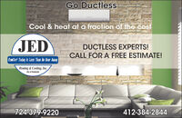 Go DuctlessCool & heat at a fraction of the costJEDDUCTLESS EXPERTS!CALL FOR A FREE ESTIMATE!Comfort Todaq Is Less Than An Hour AwayHeating & Cooling, Inc.HIC # PA008369724-379-9220412-384-2844 Go Ductless Cool & heat at a fraction of the cost JED DUCTLESS EXPERTS! CALL FOR A FREE ESTIMATE! Comfort Todaq Is Less Than An Hour Away Heating & Cooling, Inc. HIC # PA008369 724-379-9220 412-384-2844