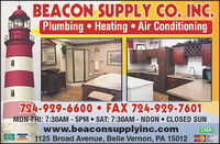 BEACON SUPPLY CO. INC.Plumbing  Heating  Air Conditioning724-929-6600  FAX 724-929-7601MON-FRI: 7:3OAM - 5PM SAT: 7:30AM - N0ON CLOSED SUNwww.beaconsupplyinc.com1125 Broad Avenue, Belle Vernon, PA 15012%3DCASHVISA BEACON SUPPLY CO. INC. Plumbing  Heating  Air Conditioning 724-929-6600  FAX 724-929-7601 MON-FRI: 7:3OAM - 5PM SAT: 7:30AM - N0ON CLOSED SUN www.beaconsupplyinc.com 1125 Broad Avenue, Belle Vernon, PA 15012 %3D CASH VISA
