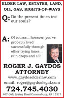 ELDER LAW, ESTATES, LAND,OIL, GAS, RIGHTS-OF-WAYSO: Do the present times testour souls?Of course... however, you'veA:probably livedsuccessfully throughother trying times...rain drops and all!ROGER J. GAYDOSATTORNEYwww.gaydoselderlaw.comemail: roger@gaydoslegal.com724.745.4030407 Oak Spring Road Canonsburg, PA 15317 ELDER LAW, ESTATES, LAND, OIL, GAS, RIGHTS-OF-WAYS O: Do the present times test our souls? Of course... however, you've A: probably lived successfully through other trying times... rain drops and all! ROGER J. GAYDOS ATTORNEY www.gaydoselderlaw.com email: roger@gaydoslegal.com 724.745.4030 407 Oak Spring Road Canonsburg, PA 15317