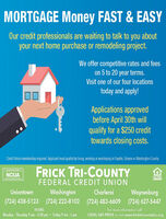 MORTGAGE Money FAST & EASYOur credit professionals are waiting to talk to you aboutyour next home purchase or remodeling project.We offer competitive rates and feeson 5 to 20 year terms.Visit one of our four locationstoday and apply!Applications approvedbefore April 30th willqualify for a $250 credittowards closing costs.Credit Union membership required Applicant must quality by lving working or worshiping in Faytte, reene or Washington CountyFRICK TRI-COUNTYNCUALENDERFEDERAL CREDIT UNIONWashingtonWaynesburg(724) 438-5123 (724) 222-8102 (724) 483-6609 (724) 627-5447UniontownCharleroiHOURS:For more information callMonday - Thursday 9 am -4:30 pm  Friday 9 am - 5 pm1(800)-SAY-FRICK or visit www.fricktricountyfcu.org MORTGAGE Money FAST & EASY Our credit professionals are waiting to talk to you about your next home purchase or remodeling project. We offer competitive rates and fees on 5 to 20 year terms. Visit one of our four locations today and apply! Applications approved before April 30th will qualify for a $250 credit towards closing costs. Credit Union membership required Applicant must quality by lving working or worshiping in Faytte, reene or Washington County FRICK TRI-COUNTY NCUA LENDER FEDERAL CREDIT UNION Washington Waynesburg (724) 438-5123 (724) 222-8102 (724) 483-6609 (724) 627-5447 Uniontown Charleroi HOURS: For more information call Monday - Thursday 9 am -4:30 pm  Friday 9 am - 5 pm 1(800)-SAY-FRICK or visit www.fricktricountyfcu.org