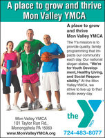 "A place to grow and thriveMon Valley YMCAA place to growand thriveMon Valley YMCAThe Y's mission is toprovide quality, familyprogramming that im-pacts our communityeach day. Our nationalslogan states, ""We'refor Youth Develop-ment, Healthy Living,and Social Respon-sibility."" At the MonValley YMCA, westrive to live up to thatmotto every day.theMon Valley YMCA101 Taylor Run Rd.,Monongahela PA 15063www.MonValleyYMCA.org724-483-8077YMCA A place to grow and thrive Mon Valley YMCA A place to grow and thrive Mon Valley YMCA The Y's mission is to provide quality, family programming that im- pacts our community each day. Our national slogan states, ""We're for Youth Develop- ment, Healthy Living, and Social Respon- sibility."" At the Mon Valley YMCA, we strive to live up to that motto every day. the Mon Valley YMCA 101 Taylor Run Rd., Monongahela PA 15063 www.MonValleyYMCA.org 724-483-8077 YMCA"