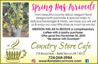 "SPring Has ArrivediFrom beautiful country décor, elegant floraldesigns both premade & special order, todelicious beverages & treats, we hope you will visitus & enjoy our cozy little shop as much as we do!MENTION THIS AD to RECEIVE a complimentarycoffee with a pastry purchase.Offer good thru November 30, 2020""We deliver with DoorDash""Country Store Cafe719 Broad Ave.  Belle Vernon PA 15012724-268-3984www.floraldecormore.com SPring Has Arrivedi From beautiful country décor, elegant floral designs both premade & special order, to delicious beverages & treats, we hope you will visit us & enjoy our cozy little shop as much as we do! MENTION THIS AD to RECEIVE a complimentary coffee with a pastry purchase. Offer good thru November 30, 2020 ""We deliver with DoorDash"" Country Store Cafe 719 Broad Ave.  Belle Vernon PA 15012 724-268-3984 www.floraldecormore.com"