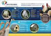 CALL US:01264 356753 EMAIL US : jimvysearks@aol.comSEE OUR FULL RANGE AT: www.jimvysearks.co.ukJIM VYSE ARKSmakers of quality poultry & duck housesCHICKEN HOUSES & ARKS FROM £160SWISS CHALET HOUSES12 Bird Swiss ChaletCHICKEN ARKSBantam ArkUp to 12 hensUp to 3 bantamsStandard Ark£425£160Mini ChaletUp to 6 hens£34520 Bird Swiss ChaletUp to 3 hens£215Little Braxted ArkUp to 20 hensUp to 3 hensGreat Braxted Ark£575£25550 Bird Swiss ChaletUp to 50 hensBESPOKEARKS & HOUSES£875Up to 6 birds£425HAND CRAFTEDTO SUIT YOURREQUIREMENTSCALL US TODAYDUCK, GOOSE & TURKEY HOUSES FROM £125GOOSE HOUSESGoose HouseDUCK HOUSESBudget Duck ArkUp to 2 ducksStandard Duck ArkUp to 6 geeseExtended Goose HouseUp to 8 geeseLarge Goose HouseUp to 15 geese£125£415Up to 6 ducks5ft x 4ft Duck House£175£475£395£825Up to 10 ducks8ft x 6ft Duck HouseUp to 20 ducks£750WE ALSO SELL WHEELS & DOORS, RUNS & ENCLOSURES, ELECTRIC FENCING & SOLAR SUPPLIES CALL US:01264 356753 EMAIL US : jimvysearks@aol.com SEE OUR FULL RANGE AT: www.jimvysearks.co.uk JIM VYSE ARKS makers of quality poultry & duck houses CHICKEN HOUSES & ARKS FROM £160 SWISS CHALET HOUSES 12 Bird Swiss Chalet CHICKEN ARKS Bantam Ark Up to 12 hens Up to 3 bantams Standard Ark £425 £160 Mini Chalet Up to 6 hens £345 20 Bird Swiss Chalet Up to 3 hens £215 Little Braxted Ark Up to 20 hens Up to 3 hens Great Braxted Ark £575 £255 50 Bird Swiss Chalet Up to 50 hens BESPOKE ARKS & HOUSES £875 Up to 6 birds £425 HAND CRAFTED TO SUIT YOUR REQUIREMENTS CALL US TODAY DUCK, GOOSE & TURKEY HOUSES FROM £125 GOOSE HOUSES Goose House DUCK HOUSES Budget Duck Ark Up to 2 ducks Standard Duck Ark Up to 6 geese Extended Goose House Up to 8 geese Large Goose House Up to 15 geese £125 £415 Up to 6 ducks 5ft x 4ft Duck House £175 £475 £395 £825 Up to 10 ducks 8ft x 6ft Duck House Up to 20 ducks £750 WE ALSO SELL WHEELS & DOORS, RUNS & ENCLOSURES, ELECTRIC FENCING & SOLAR SUPPLIES