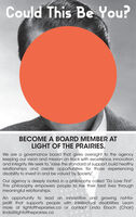 "Could This Be You?BECOME A BOARD MEMBER ATLIGHT OF THE PRAIRIES.We are a governance board that gives oversight to the agencykeeping our vision and mission on track with excellence, innovationand integrity. We seek to, ""raise the standard of support, build healthyrelationships and create opportunities for those experiencingdisability to invest in and be valued by Society.""Our agency is deeply rooted in a philosophy called ""Do Love First"".This philosophy empowers people to live their best lives throughmeaningful relationships.An opportunity to lead an innovative and growing not-for-profit that supports people with intellectual disabilities. Learnmore at lightoftheprairies.ca or contact Linda Ebach (Chair)linda@lightoftheprairies.ca Could This Be You? BECOME A BOARD MEMBER AT LIGHT OF THE PRAIRIES. We are a governance board that gives oversight to the agency keeping our vision and mission on track with excellence, innovation and integrity. We seek to, ""raise the standard of support, build healthy relationships and create opportunities for those experiencing disability to invest in and be valued by Society."" Our agency is deeply rooted in a philosophy called ""Do Love First"". This philosophy empowers people to live their best lives through meaningful relationships. An opportunity to lead an innovative and growing not-for- profit that supports people with intellectual disabilities. Learn more at lightoftheprairies.ca or contact Linda Ebach (Chair) linda@lightoftheprairies.ca"