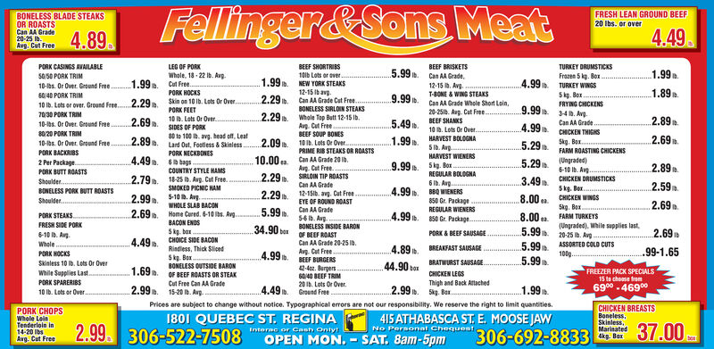 Fellinger&Sons MeatFRESH LEAN GROUND BEEF20 Ibs. or overBONELESS BLADE STEAKSOR ROASTSCan AA Grade20-25 Ib.Avg. Cut Free4.894.49TURKEY DRUMSTICKSFrazen 5 kp. BoxTURKEY WINGSSkg. BoxFRYING CHICKENSPORK CASINGS AVAILABLELEG OF PORKWhole, 18- 22 Ib. AvgCut Free.PORK HOCKSSkin on 10 ib. Lets Or Over.PORK FEET10 Ib. Lots Or Over.SIDES OF PORKBEEF SHORTRIBS10ib Lots or ever.NEW YORK STEAKS12-15 Ibavg.Can AA Grade Cut Free.BONELESS SIRLOIN STEAKSWhole Top Butt 12-15 Ib.Ag. Cut FreeBEEF SOUP BONES10 Ib. Lots Or Over.PRIME RIB STEAKS OR ROASTSBEEF BRISKETS5.99. Can AA Grade.1.99.SaS0 PORK TRIM10-bs. Or Over. Ground Free.1.99.1.99 .4.99 .12-15 b. Avg.T-BONE & WING STEAKSCan AA Grade Whole Short Loin,20-251b. Aug. Cat Free.1.89.60/40 PORK TRIM2.29ib.9.99.10 ib. Lots or over. Ground Free.2.29.70/30 PORK TRIM10-bs. Or Over. Geound Free.9.99 .2.69.2.29.34. Avg.Can AA Grade5.49 .2.89BEEF SHANKS10 B. Lots Or Over..4.9980/20 PORK TRIMKEN THICHS2.89.80 to 108 b. avg. head off, LeatLard Out, Footless & Skinless1.99.2.69.HARVEST BOLOGNA2.09.Skg. Bax.FARM ROASTING CHICKENS(Ungraded)6-10 Ib. Avg..10-lbs. Or Over. Ground Free.5.295 Ib. Avg.HARVEST WIENERS5kg. Box .REGULAR BOLOGNA6 Ib. Avg.BBQ WIENERS850 Gr. PackageREGULAR WIENERS4.99. 50 Gr. PackagePORK BACKRIBS2 Per Package.PORK BUTT ROASTSShoulder.PORK NECKBONES6 bags10.00 ea. Can AA Grade 20 ib.Avg. Cut Free.SIRLOIN TIP ROASTSCan AA Grade4.49.9.99 .5.29 .2.89COUNTRY STYLE HAMS2.79.2.29 .3.49n.18-25 Ib. Avg. Cut Fre.SMOKED PICNIC HAM5-10 . Avg.WHOLE SLAB BACONHome Cured. 6-10 bs. Avg.BACON ENDSCHICKEN DRUMSTICKS2.59.4.99 .5kg. Ber..CHICKEN WINGSBONELESS PORK BUTT ROASTS2.29 b. 12-15ib. avg. Cut Free8.00 ea2.99.2.69.EYE OF ROUND ROASTCan AA Grade56 Ib. Avg.BONELESS INSIDE BARONOF BEEF ROASTCan AA Grade 20-25 b.Avg. Cut FreeShoulder.2.69.5.99.Skg. Bax.FARM TURKEYS8.00 ea.5.99 .5.99.PORK STEAKSFRESH SIDE PORK34.90(Ungraded). While supplies last,20-25 ib. Avg2,695kg. boxCHOICE SIDE BACONRindless, Thick Sliced6-10 ib. Avg.boxPORK & BEEF SAUS
