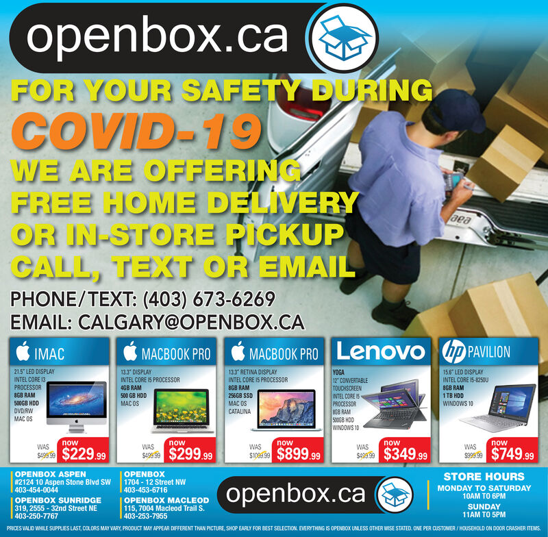 """openbox.caFOR YOUR SAFETY DURINGCOVID-19WE ARE OFFERINGFREE HOME DELIVERYOR IN-STORE PICKUPCALL, TEXT OR EMAILaeaPHONE/TEXT: (403) 673-6269EMAIL: CALGARY@OPENBOX.CAIMACMACBOOK PROMACBOOK PRO Lenovo hp PAVILIONYOGA12"""" CONVERTABLETOUCHSCREENINTEL CORE I5PROCESSOR8GB RAM500GB HDDWINDOWS 1021.5"""" LED DISPLAYINTEL CORE 13PROCESSOR8GB RAM13.3"""" DISPLAYINTEL CORE 15 PROCESSOR4GB RAM133 RETINA DISPLAY15.6 LED DISPLAYINTEL CORE 15 PROCESSORINTEL CORE 15-8250U8GB RAM8GB RAM500 GB HDD256GB SSD1 TB HDDMAC OSCATALINA500GB HDDMAC OSWINDOWS 10DVD RWMAC OSnownownownownowWASWASWASWASWASSA9 $229.99SAS $299.99STroe $899.99SAS $349.99s9s $749.99OPENBOX ASPEN#2124 10 Aspen Stone Blvd SW403-454-0044OPENBOX1704 - 12 Street NW403-453-6716STORE HOURSopenbox.caMONDAY TO SATURDAY10AM TO 6PMOPENBOX SUNRIDGE319, 2555 - 32nd Street NE403-250-7767OPENBOX MACLEOD115, 7004 Macleod Trail S.403-253-7955SUNDAY11AM TO 5PMPRICES VALID WHILE SUPPLIES LAST, COLORS MAY VARY, PRODUCT MAY APPEAA DIFFERENT THAN PICTURE, SHOP EARLY FOR BEST SELECTION. EVERYTHING IS OPENBOX UNLESS OTHER WISE STATED. ONE PER CUSTOMER / HOUSEHOLD ON D0OR CRASHER ITEMS. openbox.ca FOR YOUR SAFETY DURING COVID-19 WE ARE OFFERING FREE HOME DELIVERY OR IN-STORE PICKUP CALL, TEXT OR EMAIL aea PHONE/TEXT: (403) 673-6269 EMAIL: CALGARY@OPENBOX.CA IMAC MACBOOK PRO MACBOOK PRO Lenovo hp PAVILION YOGA 12"""" CONVERTABLE TOUCHSCREEN INTEL CORE I5 PROCESSOR 8GB RAM 500GB HDD WINDOWS 10 21.5"""" LED DISPLAY INTEL CORE 13 PROCESSOR 8GB RAM 13.3"""" DISPLAY INTEL CORE 15 PROCESSOR 4GB RAM 133 RETINA DISPLAY 15.6 LED DISPLAY INTEL CORE 15 PROCESSOR INTEL CORE 15-8250U 8GB RAM 8GB RAM 500 GB HDD 256GB SSD 1 TB HDD MAC OS CATALINA 500GB HDD MAC OS WINDOWS 10 DVD RW MAC OS now now now now now WAS WAS WAS WAS WAS SA9 $229.99 SAS $299.99 STroe $899.99 SAS $349.99 s9s $749.99 OPENBOX ASPEN #2124 10 Aspen Stone Blvd SW 403-454-0044 OPENBOX 1704 - 12 Street NW 403-453-6716 STORE HOURS openbox.ca MONDAY TO SATURDAY 10AM TO 6PM OPENBOX SUNRIDGE 319, 2555 - 32nd Stre"""