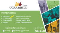 $1913OLDS COLLEGEOffering programs in: Agriculture Ag TechnologyNEW! Animal Science Business Horticulture & Turfgrass Land & Environment Tourism, Brew & Meat Trades & ApprenticeshipsExperience More: oldscollege.caGROWICAREERfolds college@oldscollege O olds.college $1913 OLDS COLLEGE Offering programs in:  Agriculture  Ag Technology NEW!  Animal Science  Business  Horticulture & Turfgrass  Land & Environment  Tourism, Brew & Meat  Trades & Apprenticeships Experience More: oldscollege.ca GROW ICAREER folds college @oldscollege O olds.college