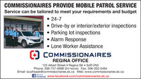 COMMISSIONAIRES PROVIDE MOBILE PATROL SERVICEService can be tailored to meet your requirements and budget 24-7Drive-by or interior/exterior inspectionsParking lot inspections Alarm ResponseACOMMISSIONAINESLone Worker AssistanceO COMMISSSIONAIRESREGINA OFFICE122 Albert Street Regina SK  S4R 2N2Phone: 306-757-0998 (24 hours) Fax: 306-352-5494Email: southsask@commissionaries.sk.ca Web: www.commissionaries.sk.caFacebook www.facebook.com/commissionaries.sk.caFind us on COMMISSIONAIRES PROVIDE MOBILE PATROL SERVICE Service can be tailored to meet your requirements and budget  24-7 Drive-by or interior/exterior inspections Parking lot inspections  Alarm Response ACOMMISSIONAINES Lone Worker Assistance O COMMISSSIONAIRES REGINA OFFICE 122 Albert Street Regina SK  S4R 2N2 Phone: 306-757-0998 (24 hours) Fax: 306-352-5494 Email: southsask@commissionaries.sk.ca Web: www.commissionaries.sk.ca Facebook www.facebook.com/commissionaries.sk.ca Find us on