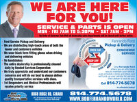 WE ARE HEREFOR YOU!SERVICE & PARTS IS OPENMON - FRI 7 AM TO 5:30PM  SAT 7AM - 3PMBy Order of Governor Tom Wolfe all dealership sales departments will be closed until further notice.Ferrando Ford Ford Service Pickup and DeliveryWe are disinfecting high-touch areas of both theloaner and customers vehicles We wear black form fitting gloves when drivingand delivering vehiclesNo handshakes The entire dealership is professionally cleaneddaily by Bonded Services Corporation We truly appreciate and understand our customersconcerns and will do our best to always deliverquality transportation services with class. 1st Responders and Medical Professionals willreceive priority serviceSERVICEPickup & DeliveryPICK UPCONCIERGESERVICEDROP OFFOnly Ferrando Fordoffers you an effortlessway to maintain your vehicle.Just schedule a time and place andwe'll pick up your vehicle for servicethen deliver it back to you.Call 814-774-5678to schedule today!BobFerrandoo World-Tu814.774.5678wwW.BOBFERRANDOWORLD.COM8868 RIDGE RD. GIRARDRT. 20 between Fairview & GirardOnly 6 minutes from MillcreekCONCIERGEFERRANDO WE ARE HERE FOR YOU! SERVICE & PARTS IS OPEN MON - FRI 7 AM TO 5:30PM  SAT 7AM - 3PM By Order of Governor Tom Wolfe all dealership sales departments will be closed until further notice. Ferrando Ford  Ford Service Pickup and Delivery We are disinfecting high-touch areas of both the loaner and customers vehicles  We wear black form fitting gloves when driving and delivering vehicles No handshakes  The entire dealership is professionally cleaned daily by Bonded Services Corporation  We truly appreciate and understand our customers concerns and will do our best to always deliver quality transportation services with class.  1st Responders and Medical Professionals will receive priority service SERVICE Pickup & Delivery PICK UP CONCIERGE SERVICE DROP OFF Only Ferrando Ford offers you an effortless way to maintain your vehicle. Just schedule a time and place and we'll pick up your vehicle for service then deliver it back to you. Call 814-774-5678 to schedule today! Bob Ferrando o World-Tu 814.774.5678 wwW.BOBFERRANDOWORLD.COM 8868 RIDGE RD. GIRARD RT. 20 between Fairview & Girard Only 6 minutes from Millcreek CONCIERGE FERRANDO