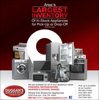Area'sLARGESTINVENTORYOf In-Stock Appliancesfor Pick-Up or Drop-Off(Restrictions Apply)We are available for all of your appliance needsFREEZERS, REFRIGERATORS,WASHERS & DRYERS, RANGESPick-up is availableat our locationDUGGAN'SSERVICE & SALESWhere Erie Shops for Appliances3430 Pine Ave - Erie, PA 16504866-544-1711 | duggansappliance.comtMonday-Fridayfrom 9am-4pmand Saturdayfrom 9am-3pmA Donts Appliances Company Area's LARGEST INVENTORY Of In-Stock Appliances for Pick-Up or Drop-Off (Restrictions Apply)  We are available for all of your appliance needs FREEZERS, REFRIGERATORS, WASHERS & DRYERS, RANGES Pick-up is available at our location DUGGAN'S SERVICE & SALES Where Erie Shops for Appliances 3430 Pine Ave - Erie, PA 16504 866-544-1711 | duggansappliance.comt Monday-Friday from 9am-4pm and Saturday from 9am-3pm A Donts Appliances Company