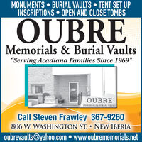 """MONUMENTS  BURIAL VAULTS  TENT SET UPINSCRIPTIONS  OPEN AND CLOSE TOMBSOUBREMemorials & Burial Vaults""""Serving Acadiana Families Since 1969""""OUBREMEMORIALS & BURIAL VAULTCall Steven Frawley 367-9260806 W. WASHINGTON ST.  NEW IBERIAoubrevaults@yahoo.com  www.oubrememorials.net MONUMENTS  BURIAL VAULTS  TENT SET UP INSCRIPTIONS  OPEN AND CLOSE TOMBS OUBRE Memorials & Burial Vaults """"Serving Acadiana Families Since 1969"""" OUBRE MEMORIALS & BURIAL VAULT Call Steven Frawley 367-9260 806 W. WASHINGTON ST.  NEW IBERIA oubrevaults@yahoo.com  www.oubrememorials.net"""