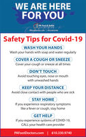 WE ARE HEREFOR YOUPA Foot & AnkleassociatePAFootDoctors.com | 610.330.9740Safety Tips for Covid-19WASH YOUR HANDSWash your hands with soap and water regularlyCOVER A COUGH OR SNEEZECover your cough or sneeze at all timesDON'T TOUCHAvoid touching eyes, nose or mouthwith unwashed handsKEEP YOUR DISTANCEAvoid close contact with people who are sickSTAY HOMEIf you experience respiratory symptomslike a fever or cough, stay homeGET HELPIf you experience systems of COVID-19,CALL your health care providerPAFootDoctors.com | 610.330.9740 WE ARE HERE FOR YOU PA Foot & Ankle associate PAFootDoctors.com | 610.330.9740 Safety Tips for Covid-19 WASH YOUR HANDS Wash your hands with soap and water regularly COVER A COUGH OR SNEEZE Cover your cough or sneeze at all times DON'T TOUCH Avoid touching eyes, nose or mouth with unwashed hands KEEP YOUR DISTANCE Avoid close contact with people who are sick STAY HOME If you experience respiratory symptoms like a fever or cough, stay home GET HELP If you experience systems of COVID-19, CALL your health care provider PAFootDoctors.com | 610.330.9740