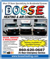 Over 25 Years Specializing In Residential SystemsBOSSEHEATING & AIR CONDITIONINGLCBOSSECOESEBOSSESALES, SERVICE& INSALLATION Automatic Humidifers Electric Conversions Central Air ConditioningSystems Oil or Gas Heating Systms Water Heaters Furnaces & BoilersFree Estimates on New System InstallationsFully Insured & Licenced #388408Rebates Available onQualified Systems860-620-068724-Hour Emergency ServiceVISAwww.bosseheating.comR208892 Over 25 Years Specializing In Residential Systems BOSSE HEATING & AIR CONDITIONINGLC BOSSE COESE BOSSE SALES, SERVICE & INSALLATION  Automatic Humidifers  Electric Conversions  Central Air Conditioning Systems  Oil or Gas Heating Systms  Water Heaters  Furnaces & Boilers Free Estimates on New System Installations Fully Insured & Licenced #388408 Rebates Available on Qualified Systems 860-620-0687 24-Hour Emergency Service VISA www.bosseheating.com R208892