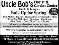 Uncle Bob's Florist &Garden CenterUncle Bob says...Bulk Up for pring!NaturalCedar Mulch3 cu Bags3 For $11.99 Bulk Mulch  Top Soil  Processed Stone  Decorative Stone Techo Bloc Wall Stone  Fieldstone  Cobblestone Blue Stone  Paver Tiles  Trees  ShrubsCall now to get a Free Quote on your next project.Clean-ups  Mulching  Planting  Patios  Walkways  Retaining WallsDelivery Available | Landscaping ServicesService is our most important productLow Prices, Great Quality and Service ... What Else is There?191 Meriden Road (Rte 66) Middlefield 860-704-8414Funerals, Special Occasionor.Just Because...www.unclebobsgarden.comR229008v2 Uncle Bob's Florist & Garden Center Uncle Bob says... Bulk Up for pring! Natural Cedar Mulch 3 cu Bags 3 For $11.99  Bulk Mulch  Top Soil  Processed Stone  Decorative Stone  Techo Bloc Wall Stone  Fieldstone  Cobblestone  Blue Stone  Paver Tiles  Trees  Shrubs Call now to get a Free Quote on your next project. Clean-ups  Mulching  Planting  Patios  Walkways  Retaining Walls Delivery Available | Landscaping Services Service is our most important product Low Prices, Great Quality and Service ... What Else is There? 191 Meriden Road (Rte 66) Middlefield 860-704-8414 Funerals, Special Occasionor.Just Because... www.unclebobsgarden.com R229008v2