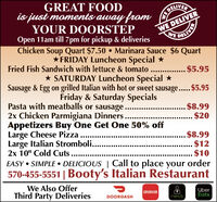 "GREAT FOODis just moments away fromYOUR DOORSTEPDELIVERWE DELIVERDELIVERWEOpen 11am till 7 pm for pickup & deliveriesChicken Soup Quart $7.50  Marinara Sauce $6 Quart*FRIDAY Luncheon Special *Fried Fish Sandwich with lettuce & tomato . . $5.95* SATURDAY Luncheon Special *Sausage & Egg on grilled Italian with hot or sweet sausage.. $5.95Friday & Saturday SpecialsPasta with meatballs or sausage..2x Chicken Parmigiana Dinners.Appetizers Buy One Get One 50% offLarge Cheese PizzaLarge Italian Stromboli....2x 10"" Cold Cuts.... $8.99$20$8.99. $12.. $10EASY  SIMPLE  DELICIOUS 