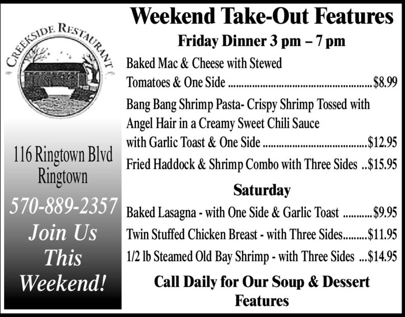 Weekend Take-Out FeaturesFriday Dinner 3 pm  7 pmCREEKSIDEBaked Mac & Cheese with StewedTomatoes & One Side ..$8.99.......Bang Bang Shrimp Pasta- Crispy Shrimp Tossed withAngel Hair in a Creamy Sweet Chili Saucewith Garlic Toast & One Side ..116 Ringtown BlvdRingtown570-889-2357.$12.95Fried Haddock & Shrimp Combo with Three Sides ..$15.95..........SaturdayBaked Lasagna - with One Side & Garlic Toast. $9.95Twin Stuffed Chicken Breast - with Three Sides..$11.95Join UsThis1/2 Ib Steamed Old Bay Shrimp - with Three Sides .$14.95Weekend!Call Daily for Our Soup & DessertFeaturesSTAURANT Weekend Take-Out Features Friday Dinner 3 pm  7 pm CREEKSIDE Baked Mac & Cheese with Stewed Tomatoes & One Side . .$8.99 ....... Bang Bang Shrimp Pasta- Crispy Shrimp Tossed with Angel Hair in a Creamy Sweet Chili Sauce with Garlic Toast & One Side .. 116 Ringtown Blvd Ringtown 570-889-2357 .$12.95 Fried Haddock & Shrimp Combo with Three Sides ..$15.95 .......... Saturday Baked Lasagna - with One Side & Garlic Toast . $9.95 Twin Stuffed Chicken Breast - with Three Sides..$11.95 Join Us This 1/2 Ib Steamed Old Bay Shrimp - with Three Sides .$14.95 Weekend! Call Daily for Our Soup & Dessert Features STAURANT