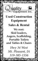 QualityEquipment Inc.Used ConstructionEquipmentSales & RentalWe rent:Skid loaders,Augers, Scaffolding,Portable Toiletsand Tables & ChairsHwy 34 WestMt. Pleasant, IA319-385-1556 Quality Equipment Inc. Used Construction Equipment Sales & Rental We rent: Skid loaders, Augers, Scaffolding, Portable Toilets and Tables & Chairs Hwy 34 West Mt. Pleasant, IA 319-385-1556