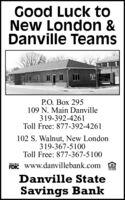 Good Luck toNew London &Danville TeamsP.O. Box 295109 N. Main Danville319-392-4261Toll Free: 877-392-4261102 S. Walnut, New London319-367-5100Toll Free: 877-367-5100FbIc www.danvillebank.com AMemberDanville StateSavings Bank Good Luck to New London & Danville Teams P.O. Box 295 109 N. Main Danville 319-392-4261 Toll Free: 877-392-4261 102 S. Walnut, New London 319-367-5100 Toll Free: 877-367-5100 FbIc www.danvillebank.com A Member Danville State Savings Bank