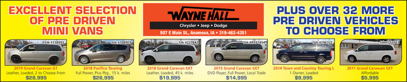 EXCELLENT SELECTIONOF PRE DRIVENMINI VANSWAYNE HALLChrysler  Jeep DodgePLUS OVER 32 MOREPRE DRIVEN VEHICLESTO CHOOSE FROM507 E Main St., Anamosa, IA  319-462-4351Sk 738993Stk 10803Sik e237842StkiuRsa14s4Stkia1963222019 Grand Caravan GTLeather, Loaded, 2 to Choose From$28,9952018 Pacifica TouringFull Power, Plus Pkg., 15 k. miles2018 Grand Caravan SXTLeather, Loaded, 45k. miles2015 Grand Caravan SXTDVD Player, Full Power, Local Trade$14,9952014 Town and Country Touring L1 Owner, Loaded2011 Grand Carawan SXTAffordable$5,995$26,995$19,995$9,995 EXCELLENT SELECTION OF PRE DRIVEN MINI VANS WAYNE HALL Chrysler  Jeep Dodge PLUS OVER 32 MORE PRE DRIVEN VEHICLES TO CHOOSE FROM 507 E Main St., Anamosa, IA  319-462-4351 Sk 738993 Stk 10803 Sik e237842 StkiuRsa14s4 Stkia196322 2019 Grand Caravan GT Leather, Loaded, 2 to Choose From $28,995 2018 Pacifica Touring Full Power, Plus Pkg., 15 k. miles 2018 Grand Caravan SXT Leather, Loaded, 45k. miles 2015 Grand Caravan SXT DVD Player, Full Power, Local Trade $14,995 2014 Town and Country Touring L 1 Owner, Loaded 2011 Grand Carawan SXT Affordable $5,995 $26,995 $19,995 $9,995