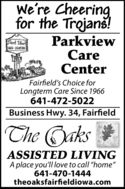 """We're Cheering.for the Trojan!ParkviewCareCenterCRE CENTERFairfield's Choice forLongterm Care Since 1966641-472-5022Business Hwy. 34, FairfieldThe Qaks *ASSISTED LIVINGA place you'll love to call """"home""""641-470-1444theoaksfairfieldiowa.com We're Cheering. for the Trojan! Parkview Care Center CRE CENTER Fairfield's Choice for Longterm Care Since 1966 641-472-5022 Business Hwy. 34, Fairfield The Qaks * ASSISTED LIVING A place you'll love to call """"home"""" 641-470-1444 theoaksfairfieldiowa.com"""