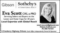 Gibson Sotheby'sINTERNATIONAL REALTYEva Scott CRS, e-PROServicing Sellers and Buyers on theLower and Outer Cape for 20 yearsLocal Expertise with Global Reachemail: eva.scott@gibsonsir.comWebsite: EvaScott.comPh: 508.776.923 I6 Cranberry Highway, Orleans Each Office Independently Owned & OperatedNW-CN13858251 Gibson Sotheby's INTERNATIONAL REALTY Eva Scott CRS, e-PRO Servicing Sellers and Buyers on the Lower and Outer Cape for 20 years Local Expertise with Global Reach email: eva.scott@gibsonsir.com Website: EvaScott.com Ph: 508.776.923 I 6 Cranberry Highway, Orleans Each Office Independently Owned & Operated NW-CN13858251