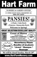 Hart FarmNURSERY & GARDEN CENTER21 UPPER COUNTY ROAD, DENNISPORT, MA508-394-2693PANSIES! 6 Packs  Color Bowls Primrose  Ranunculus BowlsWelcome to Spring!GREAT SELECTION/EXCELLENT QUALITYCoast of MaineQuoddy Blend4 forLOBSTER COMPOST$3000Enrich your Garden Bedsthe Original Seafood CompostLoeSTER COMPOSTStrawberry PlantsBundles of 25 plants*Jewel * Honeyoe *Seascape$14.99We will be closed Sunday, March 29thwww.HartFarmNursery.com Hart Farm NURSERY & GARDEN CENTER 21 UPPER COUNTY ROAD, DENNISPORT, MA 508-394-2693 PANSIES!  6 Packs  Color Bowls  Primrose  Ranunculus Bowls Welcome to Spring! GREAT SELECTION/EXCELLENT QUALITY Coast of Maine Quoddy Blend 4 for LOBSTER COMPOST $3000 Enrich your Garden Beds the Original Seafood Compost LoeSTER COMPOST Strawberry Plants Bundles of 25 plants *Jewel * Honeyoe * Seascape $14.99 We will be closed Sunday, March 29th www.HartFarmNursery.com
