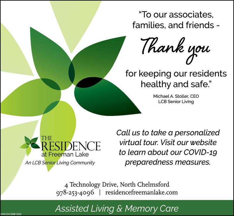 """""""To our associates,families, and friends -Thank youfor keeping our residentshealthy and safe.""""Michael A. Stoller, CEOLCB Senior LivingCall us to take a personalizedTHERESIDENCEvirtual tour. Visit our websiteto learn about our COVID-19at Freeman LakeAn LCB Senior Living Communitypreparedness measures.4 Technology Drive, North Chelmsford978-253-4096  residencefreemanlake.comAssisted Living & Memory CareNW-CNI3881050 """"To our associates, families, and friends - Thank you for keeping our residents healthy and safe."""" Michael A. Stoller, CEO LCB Senior Living Call us to take a personalized THE RESIDENCE virtual tour. Visit our website to learn about our COVID-19 at Freeman Lake An LCB Senior Living Community preparedness measures. 4 Technology Drive, North Chelmsford 978-253-4096  residencefreemanlake.com Assisted Living & Memory Care NW-CNI3881050"""