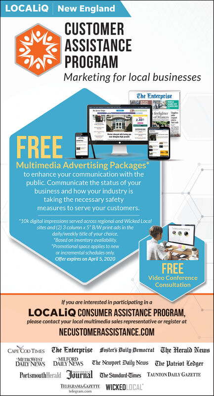 """LOCALIQ New EnglandCUSTOMERASSISTANCEPROGRAMMarketing for local businessesThe Enterprisefircighterof MistersFREEMultimedia Advertising Packages*to enhance your communication with thepublic. Communicate the status of yourbusiness and how your industry istaking the necessary safetymeasures to serve your customers.*10k digital impressions served across regional and Wicked Localsites and (2) 3 column x5"""" B/W print ads in thedaily/weekly title of your choice.""""Based on inventory availability.*Promotional space applies to newor incremental schedules only.Offer expires on April 5, 2020FREEVideo ConferenceConsultationIf you are interested in participating in aLOCALIQ CONSUMER ASSISTANCE PROGRAM,please contact your local multimedia sales representative or register atNECUSTOMERASSISTANCE.COMCAPE COD TIMES Che Enterprise fosters Daily Democrat The Herald NewsDAILY NEWS DAILY NEWS The Newport Daily News The Patriot LedgerPortsmouthHerald Jöurnal The Standard-Times TAUNTON DAILY GAZETTETELEGRAMS.GAZETTE WICKEDLOCALMETROWESTMILFORDtelegram.com LOCALIQ New England CUSTOMER ASSISTANCE PROGRAM Marketing for local businesses The Enterprise fircighter of Misters FREE Multimedia Advertising Packages* to enhance your communication with the public. Communicate the status of your business and how your industry is taking the necessary safety measures to serve your customers. *10k digital impressions served across regional and Wicked Local sites and (2) 3 column x5"""" B/W print ads in the daily/weekly title of your choice. """"Based on inventory availability. *Promotional space applies to new or incremental schedules only. Offer expires on April 5, 2020 FREE Video Conference Consultation If you are interested in participating in a LOCALIQ CONSUMER ASSISTANCE PROGRAM, please contact your local multimedia sales representative or register at NECUSTOMERASSISTANCE.COM CAPE COD TIMES Che Enterprise fosters Daily Democrat The Herald News DAILY NEWS DAILY NEWS The Newport Daily News The Patriot Ledger Po"""