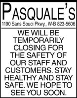 PASQUALE'S1190 Sans Souci Pkwy., W-B 823-5606WE WILL BETEMPORARILYCLOSING FORTHE SAFETY OFOUR STAFF ANDCUSTOMERS. STAYHEALTHY AND STAYSAFE. WE HOPE TOSEE YOU SOON. PASQUALE'S 1190 Sans Souci Pkwy., W-B 823-5606 WE WILL BE TEMPORARILY CLOSING FOR THE SAFETY OF OUR STAFF AND CUSTOMERS. STAY HEALTHY AND STAY SAFE. WE HOPE TO SEE YOU SOON.