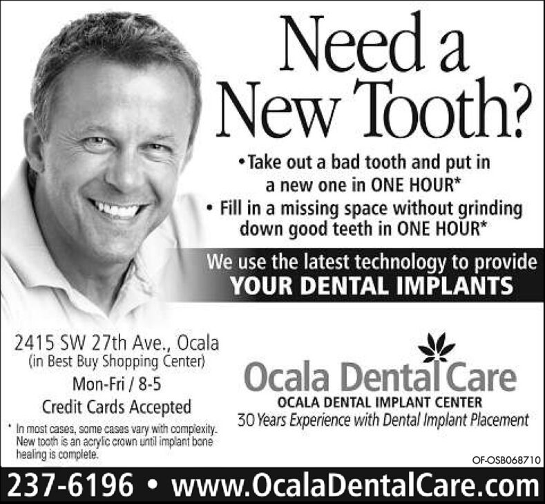 Need aNew Tooth? Take out a bad tooth and put ina new one in ONE HOUR* Fill in a missing space without grindingdown good teeth in ONE HOUR*We use the latest technology to provideYOUR DENTAL IMPLANTS2415 SW 27th Ave., Ocala(in Best Buy Shopping enter)Ocala Dental CareMon-Fri / 8-5Credit Cards AcceptedOCALA DENTAL IMPLANT CENTER30 Years Experience with Dental Implant PlacementIn most cases, some casas vary with complexity.New tooth is an acrylic crown until implant bonéhealing is completeOF-OSBO68710237-6196  www.OcalaDentalCare.com Need a New Tooth?  Take out a bad tooth and put in a new one in ONE HOUR*  Fill in a missing space without grinding down good teeth in ONE HOUR* We use the latest technology to provide YOUR DENTAL IMPLANTS 2415 SW 27th Ave., Ocala (in Best Buy Shopping enter) Ocala Dental Care Mon-Fri / 8-5 Credit Cards Accepted OCALA DENTAL IMPLANT CENTER 30 Years Experience with Dental Implant Placement In most cases, some casas vary with complexity. New tooth is an acrylic crown until implant boné healing is complete OF-OSBO68710 237-6196  www.OcalaDentalCare.com