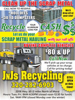 CLEAN UP THE SCRAP METALCALL NOW TO RESERVE...We'llROLL OFFS30 YD DUMPSTERSdrop off atyour site!RecycleCASH $SYOURALUMINUMCANS FORLet us do yourSCRAP METAL HAULING with our roll offsBUYING COMPLETE VEHICLES$80 & UPCall NowWe'll pick up your scrapvehicles at no charge.Call for pricing today!JNJS RecyclingSTILLOPEN320-282-6903at thistime!2208 Hwy. 65 (2 miles North of Mora)Hours: Tues.-Fri. 8AM-4:30PM (closed noon-12:30 for lunch)Sat. 9AM-1PM (closed Monday over the winter) CLEAN UP THE SCRAP METAL CALL NOW TO RESERVE... We'll ROLL OFFS 30 YD DUMPSTERS drop off at your site! Recycle CASH $S YOUR ALUMINUM CANS FOR Let us do your SCRAP METAL HAULING with our roll offs BUYING COMPLETE VEHICLES $80 & UP Call Now We'll pick up your scrap vehicles at no charge. Call for pricing today! JNJS Recycling STILL OPEN 320-282-6903 at this time! 2208 Hwy. 65 (2 miles North of Mora) Hours: Tues.-Fri. 8AM-4:30PM (closed noon-12:30 for lunch) Sat. 9AM-1PM (closed Monday over the winter)