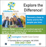 Explore theDifference!LifeWorks RehabRecovery close tohome and to thepeople you love.LifeWorks Rehab is a unique, personalized approach tosurgery or illness recovery. Call or visit us to see whylife works with LifeWorks Rehab.Lexington Health Care Center17 Cornelia Drive  Lexington, NC 27292336-242-1349www.lexingtonhealthrehab.comOUAL HOOPPORTUT Explore the Difference! LifeWorks Rehab Recovery close to home and to the people you love. LifeWorks Rehab is a unique, personalized approach to surgery or illness recovery. Call or visit us to see why life works with LifeWorks Rehab. Lexington Health Care Center 17 Cornelia Drive  Lexington, NC 27292 336-242-1349 www.lexingtonhealthrehab.com OUAL HO OPPORTUT