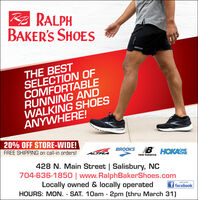 A RALPHBAKER'S SHOESTHE BESTSELECTION OFCOMFORTABLERUNNING ANDWALKING SHOESANYWHERE!20% OFF STORE-WIDE!FREE SHIPPING on call-in orders!BROOKS B HOKASNEALTRAnew balance428 N. Main Street | Salisbury, NC704-636-1850 | www.RalphBakerShoes.comLocally owned & locally operatedHOURS: MON. - SAT. 10am - 2pm (thru March 31)LIKE US ONf facebook A RALPH BAKER'S SHOES THE BEST SELECTION OF COMFORTABLE RUNNING AND WALKING SHOES ANYWHERE! 20% OFF STORE-WIDE! FREE SHIPPING on call-in orders! BROOKS B HOKASNE ALTRA new balance 428 N. Main Street | Salisbury, NC 704-636-1850 | www.RalphBakerShoes.com Locally owned & locally operated HOURS: MON. - SAT. 10am - 2pm (thru March 31) LIKE US ON f facebook