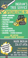 INGRAM'STREE SERVICESPECIALIZING IN:STUMP GRINDING BUSH HOGGINGTRIMMINGTRACTOR WORK TOPPING HAULINGTREE REMOVAL24 HOUR SERVICE GRADING  STORM DAMAGEWE OFFERBUCKET TRUCK SERVICE!MARK INGRAM336.471.4934We trim &cut backbushes & shrubsfor the season.Call today!FULLY INSURED.FREE ESTIMATES.NO JOB TOO BIG.NO JOB TOO SMALL. INGRAM'S TREE SERVICE SPECIALIZING IN: STUMP GRINDING  BUSH HOGGING TRIMMING TRACTOR WORK  TOPPING  HAULING TREE REMOVAL 24 HOUR SERVICE  GRADING  STORM DAMAGE WE OFFER BUCKET TRUCK SERVICE! MARK INGRAM 336.471.4934 We trim &cut back bushes & shrubs for the season. Call today! FULLY INSURED. FREE ESTIMATES. NO JOB TOO BIG. NO JOB TOO SMALL.