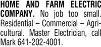 HOME AND FARM ELECTRICCOMPANY. No job too small.Residential  Commercial  Agricultural. Master Electrician, callMark 641-202-4001. HOME AND FARM ELECTRIC COMPANY. No job too small. Residential  Commercial  Agri cultural. Master Electrician, call Mark 641-202-4001.