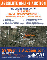 ABSOLUTE ONLINE AUCTIONBID ONLINE APRIL 2ND - 7TH5.11 ACRESINDUSTRIAL DEVELOPMENT1550 DOWNS DRIVE, WEST CHICAGO, IL 60185M Zoning Corner parcelEst 2.0 acre buildablePartial flood zone (est 60%)  Access to regional roadwaysEstablished industrial area All utilities to site Adjacent railroad spurDUPAGE AIRPORTHawthorne LnSubject PropertysGenevaUnion Pacific RailroadRoosevelt Rd (Rt 38).Washington StSVNPremierAuctions.com502-939-0399Bill Menish, SVN Premier CRE & AuctionsNeil Johnson, SVN Landmark Commercial Real EstatebSVNNAAALL SVN OFFICES INDEPENDENTLY OWNED AND OPERATEDnctioneerPREMIER CRE & AUCTIONSKirk kaKautz RdKress RdRt 59 ABSOLUTE ONLINE AUCTION BID ONLINE APRIL 2ND - 7TH 5.11 ACRES INDUSTRIAL DEVELOPMENT 1550 DOWNS DRIVE, WEST CHICAGO, IL 60185 M Zoning  Corner parcel Est 2.0 acre buildable Partial flood zone (est 60%)  Access to regional roadways Established industrial area  All utilities to site  Adjacent railroad spur DUPAGE AIRPORT Hawthorne Ln Subject Propertys Geneva Union Pacific Railroad Roosevelt Rd (Rt 38). Washington St SVNPremierAuctions.com 502-939-0399 Bill Menish, SVN Premier CRE & Auctions Neil Johnson, SVN Landmark Commercial Real Estate bSVN NAA ALL SVN OFFICES INDEPENDENTLY OWNED AND OPERATED nctioneer PREMIER CRE & AUCTIONS Kirk ka Kautz Rd Kress Rd Rt 59