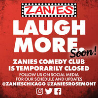ZAN/ESLAUGHMORE.Soon!ZANIES COMEDY CLUBIS TEMPORARILY CLOSEDFOLLOW US ON SOCIAL MEDIAFOR OUR SCHEDULE AND UPDATES@ZANIESCHICAGO @ZANIESROSEMONTOYA ZAN/ES LAUGH MORE. Soon! ZANIES COMEDY CLUB IS TEMPORARILY CLOSED FOLLOW US ON SOCIAL MEDIA FOR OUR SCHEDULE AND UPDATES @ZANIESCHICAGO @ZANIESROSEMONT OYA