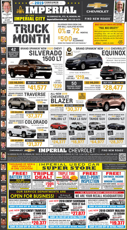 "2019 CONSUMERansace AWARDk IMPERIALCHEVROLETPennerAT THEIMPERIAL CITY18 UXBRIDGE RD, RTE. 16, MENDON, MAWe sell morese yousave moreImperialchevrolet.net B00-s26-AUTOFIND NEW ROADSTRUCKMONTHWHAT OUR CUSTOMERS ARE SAYINOSILVERADO 1500 CREW CABFOR WELL-QUALIFIED BUYERS0% 72 wONTHS$500 stwANCE""PAUL WAS GREAT!!!""Mada great experieneranh Peul, hemadevryihing elrar, d a and wasereilahle for foll sp estener atng the car. Definily as fer PltenperiatPOLC I MAR 2s, 2020APRFORCASHWHEN YOU FINANCE WITH GM FINANCIALBRAND SPANKIN' NEW 2020 CHEVYSILVERADO1500 LTBRAND SPANKIN' NEW 2020 CHEVROLET42SILVERADOSEQUINOXREADY FORDELIVERYrorivernmetbpleyBluetooth Back Up CamereAays- Premium ude tyatenBack taAlay WhenlaMylinT turte A-Wheel OriveLEASEFOR ONLY 219/MO.Double Ceb-4HI $6,500BUY FOR AS LOW ASLEASEFOR ONLY$6,200BUY FOR AS LOW ASMSAP 14LD0Factery Rebnes 14.00Inperial Discunt 12zou$41,577 23950EQUINOX READYFOR DELIVERY$28,477Factory ebates 400Imperial Discount SUSA MONTHBRAND SPANKIN TRAVERSE ALL-NEW 2019CHEVROLETNEW 2020 CHEVY12290 BLAZERS4,900 UY FOR AS LOW ASLEASE FOR ONLYSac Cameywhe$30,377TVERFerteryI S4,200 UY FOR AS LOW AS$37,377BRAND SPANKIN NEW BRAND SPANKIN NEW20 CHEVYBRAND SPANKIN NEWBRAND SPANKIN NEWfactry MCHEVYCHEVYCHEVYMALIBU LT TRAX LS SUV TAHOE SUV CAMARO 1LTBRAND SPANKINNEW 2020 CHEVY COLORADOLEASE FOR ONLY$249mo15atemperialBUT FOR AS LOw ASUY FOR AS LOW ASDUT FOR AS LOW ASLUT FOR AS LOW ASS3,800 BUY FOR AS LOW AS$31,377$24,377 $18,977 $64,977 $28,377FartertIMPERIAL CHEVROLETFIND NEW ROADSCHEVROLET18 BRIDGE RO, ATE 18. MENOON, MA SALES M-THS-9, Fri & Sat 9-6, Sun 12-6 SERVICE MF130 -6, Sat 730-5 mperialChevroletnet 800-S20-AUTOTHOUSAND OF NEW &USED VEHICLES-IN ONE LOCATIONIIMPERIAL USED CARSUPER STOREALL IMPERIAL CERTIFIEDS DAY VEHICLE EXCHANGEFREE CARFAX REPORTTRIPLE TRIPLE TIREFREE!BATTERY TEST DEAL!FREE!MULTI-POINT CAR WASH, VACUUMINSPECTION WINDOW CLEANINGFREE!DEALAND10% OFFREPLACEMENT BATTERYLRANMENTCH$39 95TH EVERY SECEOUR SERVICE DEPARTMENTS AREOPEN FOR BUSINESS!Service AllMakes and ModelNO APPOINTMENT NECESSARYWE ARE YOUR RECALL HEADQUARTERS!2016 CHEVY EQUINOXLTZ M ALLOYS V $18.377AND. BADUP CAM LEATHER NA PRl Pica $20972LIKE NEW 2018 CHEVY SILVERADO 