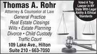 Voted A TopLawyer in NYState With LegalAbility & EthicalStandardsThomas A. RohrAttorney & Counselor at LawGeneral PracticeReal Estate ClosingsWills  Estate PlanningDivorce  Child CustodyTraffic Court109 Lake Ave., HiltonSuite 210  663-7050 Voted A Top Lawyer in NY State With Legal Ability & Ethical Standards Thomas A. Rohr Attorney & Counselor at Law General Practice Real Estate Closings Wills  Estate Planning Divorce  Child Custody Traffic Court 109 Lake Ave., Hilton Suite 210  663-7050