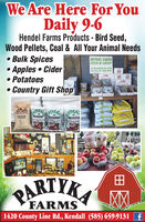 We Are Here For YouDaily 9-6Hendel Farms Products - Bird Seed,Wood Pellets, Coal & All Your Animal Needs Bulk Spices Apples  Cider Potatoes Country Gift ShoppbAleHENDEL FARMSFEED & GRAINPRODUCTSSOLD HIEREARACATRACEHRACDRYCREEKPREMIUMBIASCHIASCHAKRASCHAwen wirywekomePARTYKAFARMS1420 County Line Rd., Kendall (585) 659-9131 f We Are Here For You Daily 9-6 Hendel Farms Products - Bird Seed, Wood Pellets, Coal & All Your Animal Needs  Bulk Spices  Apples  Cider  Potatoes  Country Gift Shop pbAle HENDEL FARMS FEED & GRAIN PRODUCTS SOLD HIERE ARACATRACE HRAC DRYCREEK PREMIUM BIASCH IASCHAK RASCHA wen wiry wekome PARTYKA FARMS 1420 County Line Rd., Kendall (585) 659-9131 f