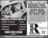 GET THERE SAFELYPROFESSIONAL, FRIENDLY,KNOWLEDGEABLE SERVICE!WE'RE HERE,OPEN & READYTO SERVE YOU!We Have New Cleaning & SanitizingProcedures. We Also Have NewProcedures On Checking Your VehicleIn, Picking Up And Waiting In OurLobby. Please Call Ahead For Details.SCHEDULE A SPRING CHECK-UPO Belts & HosesO Exhaust System O BrakesO BatteryO Shocks(585) 352-3530O TiresFamily Owned Since 1959O StrutsO FiltersMonday-Friday7 am to 6 pmVISAFax 352-6726Auto Service, Inc.2569 Spencerport Road, Spencerport, NY 14559RESCH GET THERE SAFELY PROFESSIONAL, FRIENDLY, KNOWLEDGEABLE SERVICE! WE'RE HERE, OPEN & READY TO SERVE YOU! We Have New Cleaning & Sanitizing Procedures. We Also Have New Procedures On Checking Your Vehicle In, Picking Up And Waiting In Our Lobby. Please Call Ahead For Details. SCHEDULE A SPRING CHECK-UP O Belts & Hoses O Exhaust System O Brakes O Battery O Shocks (585) 352-3530 O Tires Family Owned Since 1959 O Struts O Filters Monday-Friday 7 am to 6 pm VISA Fax 352-6726 Auto Service, Inc. 2569 Spencerport Road, Spencerport, NY 14559 RESCH