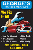 GEORGE'SFANCHER ROAD SERVICEWe FixIt ll Front End AlignmentN.Y.S. Inspection Tire Sales & Service Major Repairs CustomPipe Bending3213 FANCHER RD.  ALBION638-8066 GEORGE'S FANCHER ROAD SERVICE We Fix It ll  Front End Alignment N.Y.S. Inspection  Tire Sales & Service  Major Repairs  Custom Pipe Bending 3213 FANCHER RD.  ALBION 638-8066