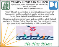 TRINITY LUTHERAN CHURCH191 Nichols Street, Spenerport, NY 14559-2160Office: 352-3143Website: www.tlcspencerport.comTrinity Church is committed to providing the community ofSpencerport and beyond with a quality worship opportunityduring these trying times of illness and turmoil.Please go to tlcspencerport.com and you will find a link that willlead you to Trinity's Online Worship. May God continue to blessyou, your family, and the family of faith here at Trinity.He Has Risen TRINITY LUTHERAN CHURCH 191 Nichols Street, Spenerport, NY 14559-2160 Office: 352-3143 Website: www.tlcspencerport.com Trinity Church is committed to providing the community of Spencerport and beyond with a quality worship opportunity during these trying times of illness and turmoil. Please go to tlcspencerport.com and you will find a link that will lead you to Trinity's Online Worship. May God continue to bless you, your family, and the family of faith here at Trinity. He Has Risen