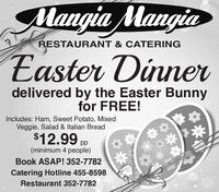 Mangia MangiaEaster DinnerRESTAURANT & CATERINGdelivered by the Easter Bunnyfor FREE!Includes: Ham, Sweet Potato, MixedVeggie, Salad & Italian Bread$12.99 pp(minimum 4 people)Book ASAP! 352-7782Catering Hotline 455-8598Restaurant 352-7782 Mangia Mangia Easter Dinner RESTAURANT & CATERING delivered by the Easter Bunny for FREE! Includes: Ham, Sweet Potato, Mixed Veggie, Salad & Italian Bread $12.99 pp (minimum 4 people) Book ASAP! 352-7782 Catering Hotline 455-8598 Restaurant 352-7782