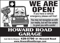 WE AREOPEN!If you have a vehicleemergency please call first!You may not recognize us withour masks, but we'll be certainto greet you with a smile!HOWARD ROADGARAGECall Ski & Sharon 429-5790 51 Howard Roadwww.HowardRoadGarage.com WE ARE OPEN! If you have a vehicle emergency please call first! You may not recognize us with our masks, but we'll be certain to greet you with a smile! HOWARD ROAD GARAGE Call Ski & Sharon 429-5790 51 Howard Road www.HowardRoadGarage.com