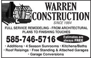 WARRENINCONSTRUCTIONSINCE 1984FULL SERVICE REMODELING - FROM ARCHITECTURALPLANS TO FINISHING TOUCHES585-746-5716Estimates arealways FREE Additions  4 Season Sunrooms  Kitchens/BathsRoof Raisings  Free Standing & Attached Garages Garage Conversions WARREN INCONSTRUCTION SINCE 1984 FULL SERVICE REMODELING - FROM ARCHITECTURAL PLANS TO FINISHING TOUCHES 585-746-5716 Estimates are always FREE  Additions  4 Season Sunrooms  Kitchens/Baths Roof Raisings  Free Standing & Attached Garages  Garage Conversions
